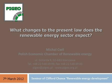 "What changes to the present law does the renewable energy sector expect? 7 th March 2012 Seminar of Clifford Chance ""Renewable energy development"" Michal."