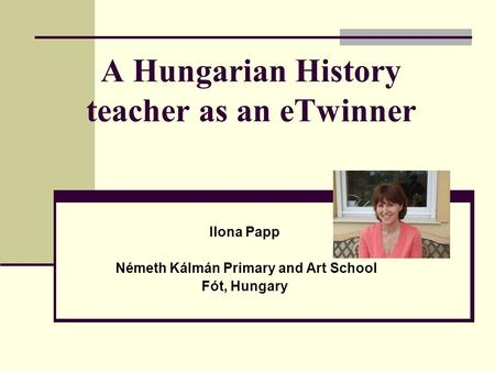 A Hungarian History teacher as an eTwinner Ilona Papp Németh Kálmán Primary and Art School Fót, Hungary.