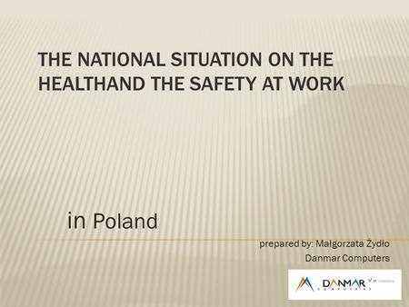 THE NATIONAL SITUATION ON THE HEALTHAND THE SAFETY AT WORK in Poland prepared by: Małgorzata Żydło Danmar Computers.