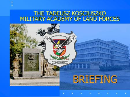 BRIEFING THE TADEUSZ KOSCIUSZKO MILITARY ACADEMY OF LAND FORCES.