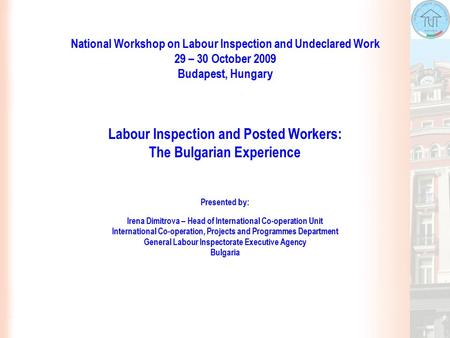 National Workshop on Labour Inspection and Undeclared Work 29 – 30 October 2009 Budapest, Hungary Labour Inspection and Posted Workers: The Bulgarian Experience.