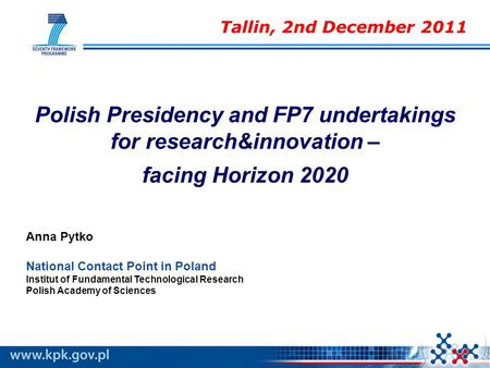 Polish Presidency and FP7 undertakings for research&innovation – facing Horizon 2020 Anna Pytko National Contact Point in Poland Institut of Fundamental.