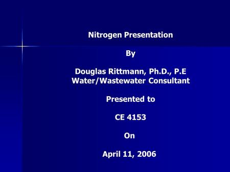 Nitrogen Presentation By Douglas Rittmann, Ph.D., P.E Water/Wastewater Consultant Presented to CE 4153 On April 11, 2006.