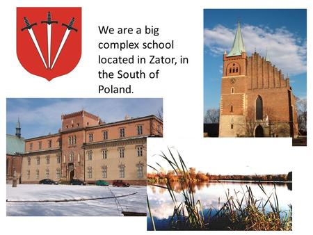 We are a big complex school located in Zator, in the South of Poland.