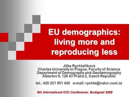 9th International iCSi Conference: Budapest 2008 EU demographics: living more and reproducing less Jitka Rychtaříková Charles University in Prague, Faculty.