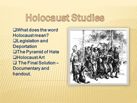  What does the word Holocaust mean?  Legislation and Deportation  The Pyramid of Hate  Holocaust Art  The Final Solution – Documentary and handout.