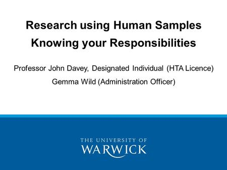 Research using Human Samples Knowing your Responsibilities Professor John Davey, Designated Individual (HTA Licence) Gemma Wild (Administration Officer)