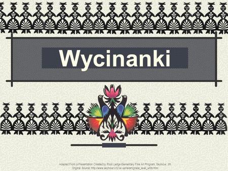 Wycinanki Adapted From a Presentation Created by Rock Ledge Elementary Fine Art Program, Seymour, WI Original Source: