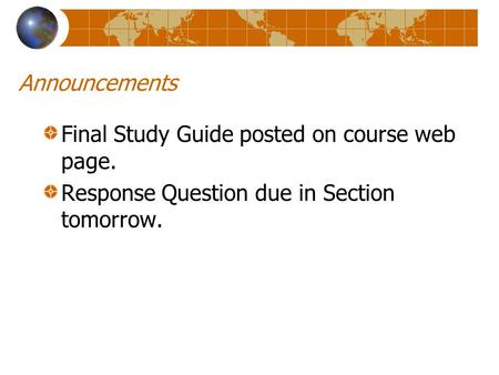 Announcements Final Study Guide posted on course web page. Response Question due in Section tomorrow.