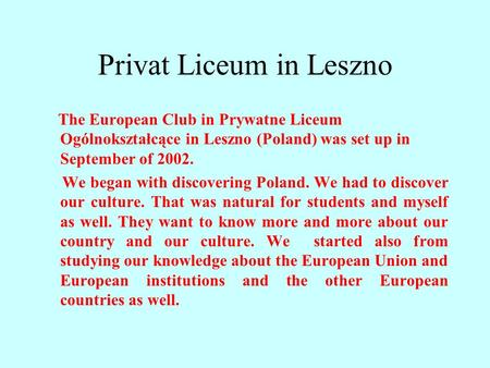 Privat Liceum in Leszno The European Club in Prywatne Liceum Ogólnokształcące in Leszno (Poland) was set up in September of 2002. We began with discovering.