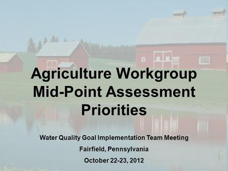 1 Agriculture Workgroup Mid-Point Assessment Priorities Water Quality Goal Implementation Team Meeting Fairfield, Pennsylvania October 22-23, 2012.