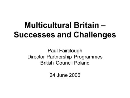 Multicultural Britain – Successes and Challenges Paul Fairclough Director Partnership Programmes British Council Poland 24 June 2006.