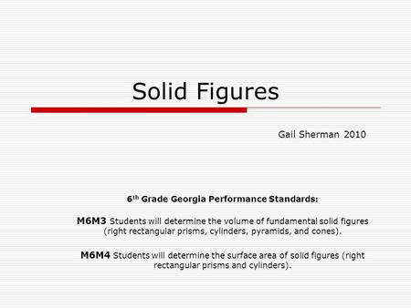 Solid Figures 6 th Grade Georgia Performance Standards: M6M3 Students will determine the volume of fundamental solid figures (right rectangular prisms,