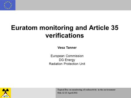 Topical Day on monitoring of radioactivity in the environment Oslo 12-13 April 2011 Euratom monitoring and Article 35 verifications Vesa Tanner European.