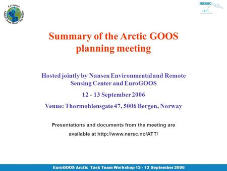 EuroGOOS Arctic Task Team Workshop 12 - 13 September 2006 Summary of the Arctic GOOS planning meeting Hosted jointly by Nansen Environmental and Remote.