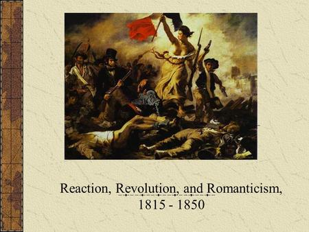 Reaction, Revolution, and Romanticism, 1815 - 1850.
