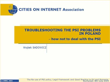 © SMWI, 2005 The Re-use of PSI policy, Legal Framework and Good Practice in EU and Romania, Bucharest, 8th June 2005 Wojtek SADOWICZ TROUBLESHOOTING THE.