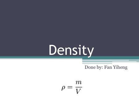 Density Done by: Fan Yiheng. How to find density  P is the density  M is the mass of the object  V is the volume of the object  Basically you use.