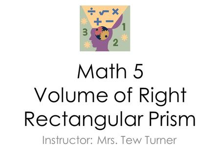 Math 5 Volume of Right Rectangular Prism Instructor: Mrs. Tew Turner.