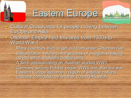Eastern Europe  Cultural Crossroads for people moving between Europe and Asia  Ottoman Empire held this area from 1300s to World War 1. –Many countries.