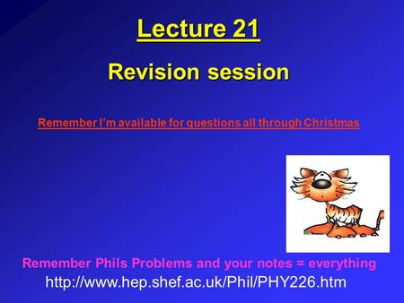 Lecture 21 Revision session  Remember Phils Problems and your notes = everything Remember I'm available for questions.