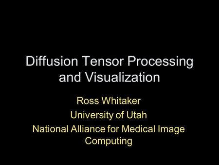 Diffusion Tensor Processing and Visualization Ross Whitaker University of Utah National Alliance for Medical Image Computing.