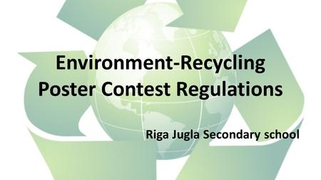 Environment-Recycling Poster Contest Regulations Riga Jugla Secondary school.