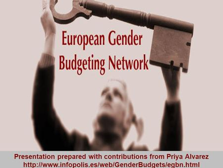 European Gender Budgeting Network Presentation prepared with contributions from Priya Alvarez