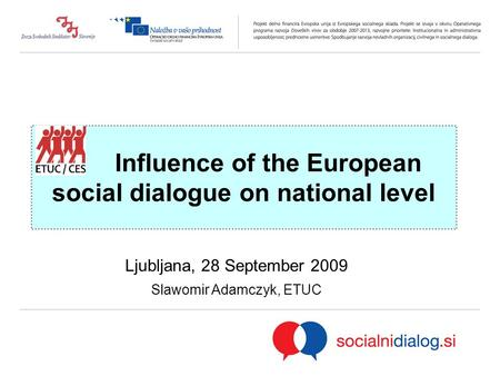 Influence of the European social dialogue on national level Ljubljana, 28 September 2009 Slawomir Adamczyk, ETUC.