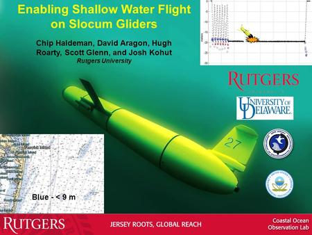 Enabling Shallow Water Flight on Slocum Gliders Chip Haldeman, David Aragon, Hugh Roarty, Scott Glenn, and Josh Kohut Rutgers University Blue - < 9 m.
