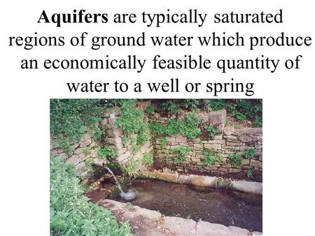 Aquifers are typically saturated regions of ground water which produce an economically feasible quantity of water to a well or spring.