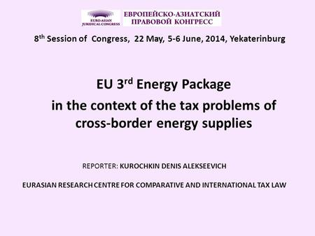 EU 3 rd Energy Package in the context of the tax problems of cross-border energy supplies REPORTER: KUROCHKIN DENIS ALEKSEEVICH EURASIAN RESEARCH CENTRE.