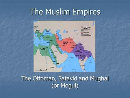 The Ottoman, Safavid and Mughal (or Mogul)