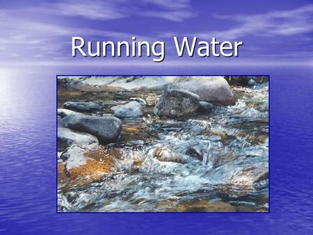 Running Water Running water Water as an agent of erosion; water in streams, tributaries (larger streams) and rivers that flow down hill therefore changing.