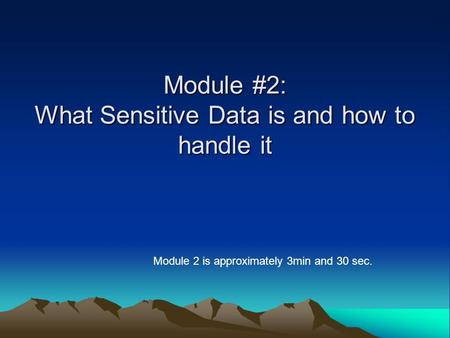 Module #2: What Sensitive Data is and how to handle it Module 2 is approximately 3min and 30 sec.