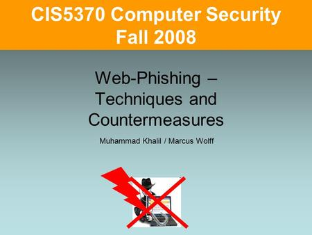 Web-Phishing – Techniques and Countermeasures CIS5370 Computer Security Fall 2008 Muhammad Khalil / Marcus Wolff.