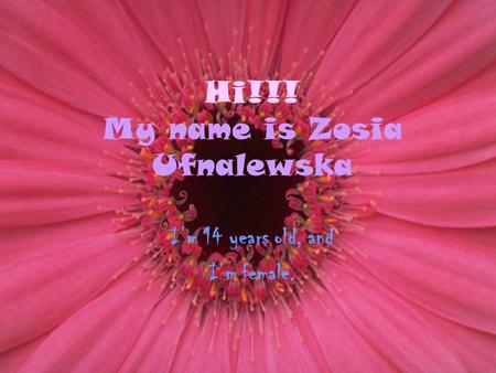 Hi!!! My name is Zosia Ufnalewska I'm 14 years old, and I'm female.