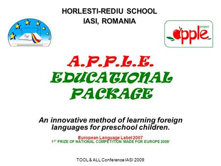 TOOL & ALL Conference IASI 2009 A.P.P.L.E. EDUCATIONAL PACKAGE An innovative method of learning foreign languages for preschool children. European Language.