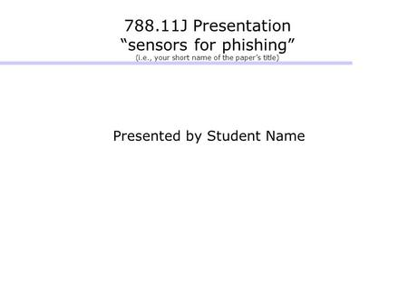 "788.11J Presentation ""sensors for phishing"" (i.e., your short name of the paper's title) Presented by Student Name."