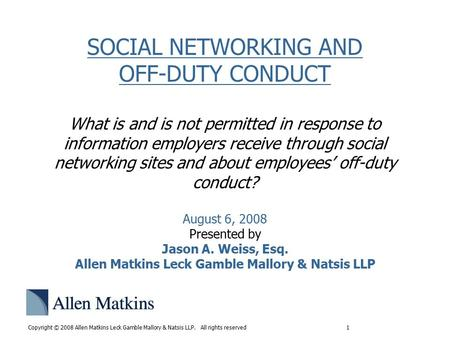 Copyright © 2008 Allen Matkins Leck Gamble Mallory & Natsis LLP. All rights reserved 1 SOCIAL NETWORKING AND OFF-DUTY CONDUCT What is and is not permitted.