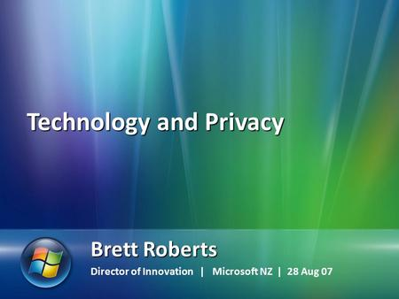 1 Brett Roberts Director of Innovation | Microsoft NZ | 28 Aug 07 Technology and Privacy.