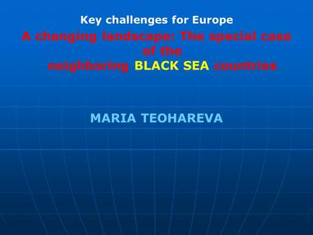 Key challenges for Europe A changing landscape: The special case of the neighboring BLACK SEA countries MARIA TEOHAREVA.