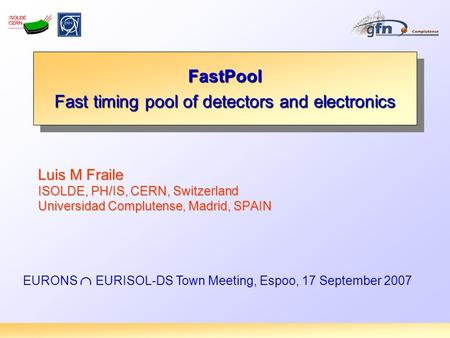 Luis M Fraile ISOLDE, PH/IS, CERN, Switzerland Universidad Complutense, Madrid, SPAIN FastPool Fast timing pool of detectors and electronics FastPool EURONS.