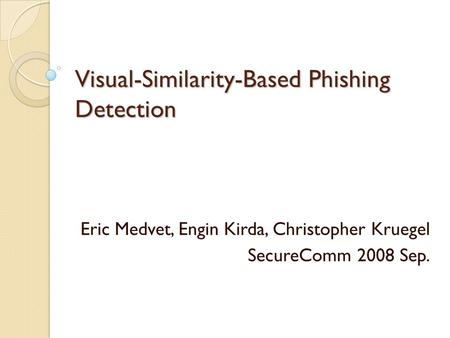 Visual-Similarity-Based Phishing Detection Eric Medvet, Engin Kirda, Christopher Kruegel SecureComm 2008 Sep.
