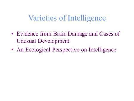 Varieties of Intelligence Evidence from Brain Damage and Cases of Unusual Development An Ecological Perspective on Intelligence.