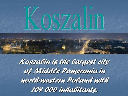 Koszalin is the largest city of Middle Pomerania in north-western Poland with 109 000 inhabitants.