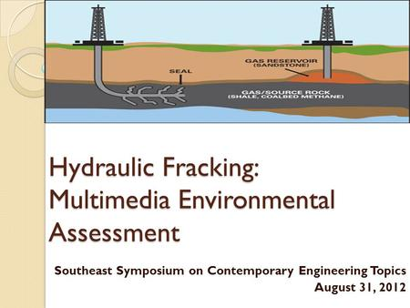 Hydraulic Fracking: Multimedia Environmental Assessment Southeast Symposium on Contemporary Engineering Topics August 31, 2012.