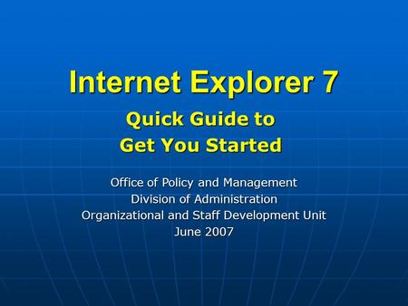Internet Explorer 7 Quick Guide to Get You Started Office of Policy and Management Division of Administration Organizational and Staff Development Unit.