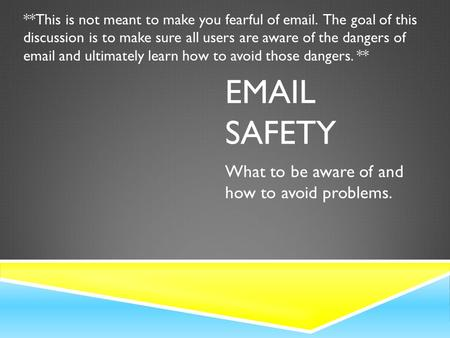 EMAIL SAFETY What to be aware of and how to avoid problems. **This is not meant to make you fearful of email. The goal of this discussion is to make sure.