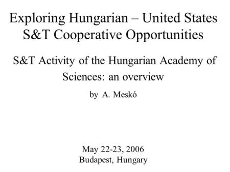 Exploring Hungarian – United States S&T Cooperative Opportunities S&T Activity of the Hungarian Academy of Sciences: an overview by A. Meskó May 22-23,